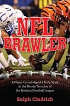 NFL Brawler - A Player-Turned-Agent's Forty Years in the Bloody Trenches of the National Football League ebook by Ralph Cindrich