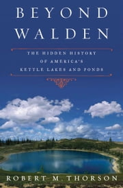 Beyond Walden - The Hidden History of America's Kettle Lakes and Ponds ebook by Robert Thorson