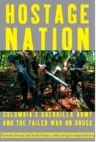 Hostage Nation - Colombia's Guerrilla Army and the Failed War on Drugs ebook by Victoria Bruce, Karin Hayes, Jorge Enrique Botero