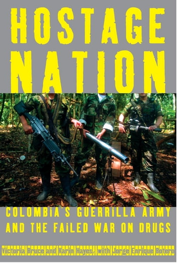 Hostage Nation - Colombia's Guerrilla Army and the Failed War on Drugs ebook by Victoria Bruce,Karin Hayes,Jorge Enrique Botero