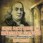 Gross Facts about the Renaissance Scientists | Children's Renaissance History ebook by Baby Professor