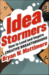Idea Stormers - How to Lead and Inspire Creative Breakthroughs ebook by Bryan W. Mattimore