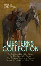 WESTERNS COLLECTION: The Breckinridge Elkins Series, The Pike Bearfield Series, The Buckner Jeopardy Grimes Stories & Other Wild West Tales - 30+ Tales of the West Including A Gent from Bear Creek, The Scalp Hunter, Pilgrims to the Pecos, The Road to Bear Creek, Mountain Man, Pistol Politics, Evil Deeds At Red Cougar, High Horse Rampage… ebook by Robert E. Howard