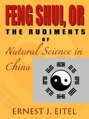 Feng Shui, Or, The Rudiments Of Natural Science In China ebook by Ernest J. Eitel