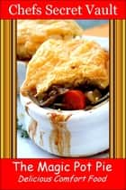 The Magic Pot Pie: Delicious Comfort Food ebook by Chefs Secret Vault