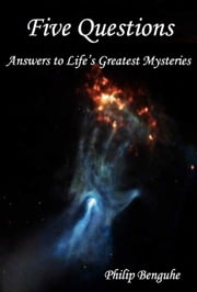 Five Questions: Answers to Life's Greatest Mysteries ebook by Philip Benguhe