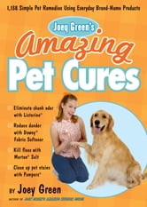 Joey Green's Amazing Pet Cures: 1,138 Simple Pet Remedies Using Everyday Brand-Name Products - 1,138 Simple Pet Remedies Using Everyday Brand-Name Products ebook by Joey Green