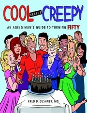 Cool Versus Creepy: An Aging Man's Guide to Turning Fifty ebook by Fred D. Cushner, MD