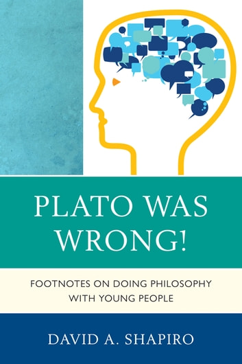 Plato Was Wrong! - Footnotes on Doing Philosophy with Young People ebook by David Shapiro