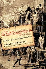The Grand Inquisitor's Manual - A History of Terror in the Name of God ebook by Jonathan Kirsch