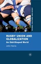 Rugby Union and Globalization - An Odd-Shaped World ebook by J. Harris