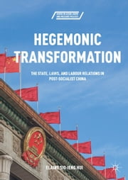 Hegemonic Transformation - The State, Laws, and Labour Relations in Post-Socialist China ebook by Elaine Sio-ieng Hui