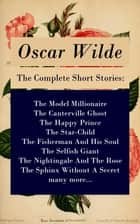 The Complete Short Stories: The Model Millionaire + The Canterville Ghost + The Happy Prince + The Star-Child + The Fisherman And His Soul + The Selfish Giant + The Nightingale And The Rose + The Sphinx Without A Secret + many more... ebook by