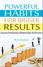 Powerful Habits For Bigger Results - Increase Productivity, Relationships And Finance ebook by Sharry Branden
