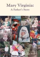 Mary Virginia, A Father's Story ebook by Larry Welch