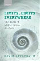 Limits, Limits Everywhere - The Tools of Mathematical Analysis ebook by David Applebaum