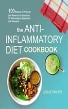 The Anti-Inflammatory Diet Cookbook - 100 Recipes To Prevent and Reverse Full Spectrum Of Inflammatory Symptoms and Diseases ebook by Leslie Philips