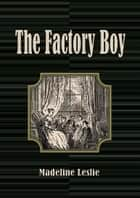 The Factory Boy ebook by Madeline Leslie