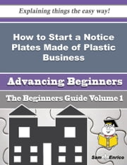 How to Start a Notice Plates Made of Plastic Business (Beginners Guide) - How to Start a Notice Plates Made of Plastic Business (Beginners Guide) ebook by Ricarda Mello