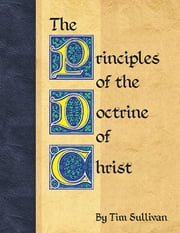 The Principles of the Doctrine of Christ ebook by Tim Sullivan
