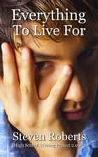 Everything To Live For - High School Writing Project 2.0, #2 ebook by Steven Roberts