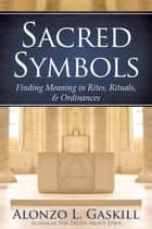 Sacred Symbols (Deluxe Edition) - Finding Meaning in Rites, Rituals and Ordinances ebook by Alonzo L.  Gaskill
