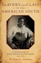 Slavery and Class in the American South - A Generation of Slave Narrative Testimony, 1840-1865 ekitaplar by William L. Andrews