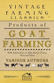 Products of Goat Farming - With Information on Milk, Butter, Cheese, Meat and Skins ebook by Various Authors