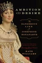 Ambition and Desire - The Dangerous Life of Josephine Bonaparte ebook by Kate Williams