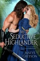 My Seductive Highlander - A Highland Hearts Novel ebook by Maeve Greyson