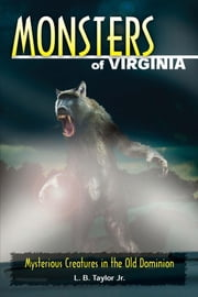 Monsters of Virginia - Mysterious Creatures in the Old Dominion ebook by L. B. Taylor Jr.