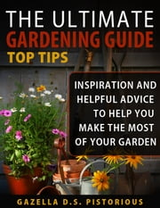 The Ultimate Gardening Guide Top Tips:Inspiration and Helpful Advice to Help You Make the Most of your Garden (Planting, Gardening, Vegetables, Garden) ebook by Gazella D.S. Pistorious