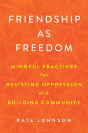 Friendship as Freedom - Mindful Practices for Resisting Oppression and Building Community ebook by Kate Johnson