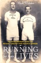 Running For Their Lives - The Extraordinary Story of Britain's Greatest Ever Distance Runners ebook by Mark Whitaker