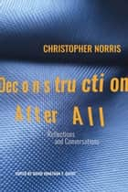 Deconstruction After All - Reflections and Conversations by Christopher Norris ebook by Christopher Norris