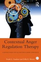 Contextual Anger Regulation Therapy for the Treatment of Clinical Anger ebook by Frank L. Gardner,Zella E. Moore