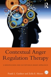 Contextual Anger Regulation Therapy for the Treatment of Clinical Anger - A Mindfulness and Acceptance-Based Behavioral Approach ebook by Frank L. Gardner,Zella E. Moore