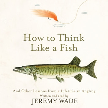How to Think Like a Fish - And Other Lessons from a Lifetime in Angling audiobook by Jeremy Wade