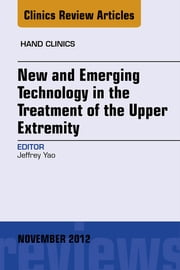 New and Emerging Technology in Treatment of the Upper Extremity, An Issue of Hand Clinics - E-Book ebook by Jeffrey Yao, MD