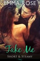 Take Me - Short & Steamy ebook by Emma Rose