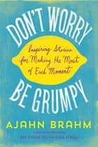 Don't Worry, Be Grumpy - Inspiring Stories for Making the Most of Each Moment ebook by Ajahn Ajahn Brahm