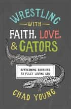Wrestling with Faith, Love, and Gators - Overcoming Barriers to Fully Loving God ebook by Chad Young