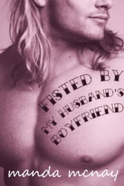 Fisted By My Husband's Boyfriend - My Husband's Boyfriend, #2 ebook by Manda McNay