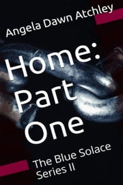 The Blue Solace Series II: Home: Part One ebook by Angela Dawn Atchley