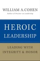Heroic Leadership - Leading with Integrity and Honor eBook by William A. Cohen
