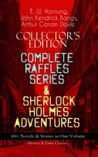 COLLECTOR'S EDITION – COMPLETE RAFFLES SERIES & SHERLOCK HOLMES ADVENTURES: 60+ Novels & Stories in One Volume (Mystery & Crime Classics) - Including The Amateur Cracksman, The Black Mask, A Thief in the Night, Mr. Justice Raffles, Mrs. Raffles, R. Holmes & Co., and The Adventures of Sherlock Holmes ebook by E. W. Hornung, Arthur Conan Doyle, John Kendrick Bangs,...