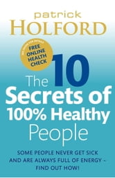 The 10 Secrets of 100% Healthy People - Some People Never Get Sick and Are Always Full of Energy – Find Out How! ebook by Patrick Holford