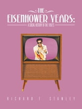 The Eisenhower Years: A Social History of the 1950's ebook by Richard T. Stanley