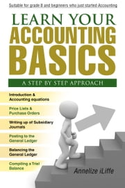 Learn your Accounting basics - A step by step approach - Junior High School and beginners ebook by Annelize Iliffe