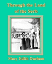 Through the Land of the Serb ebook by Mary  Edith Durham